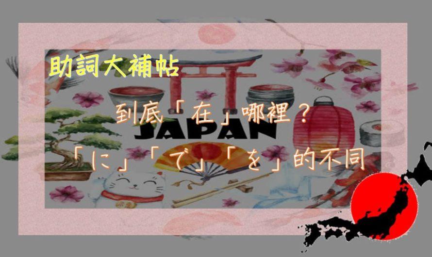 《助詞大補帖》到底「在」哪裡?完整教你日文場所助詞に、で、を的不同