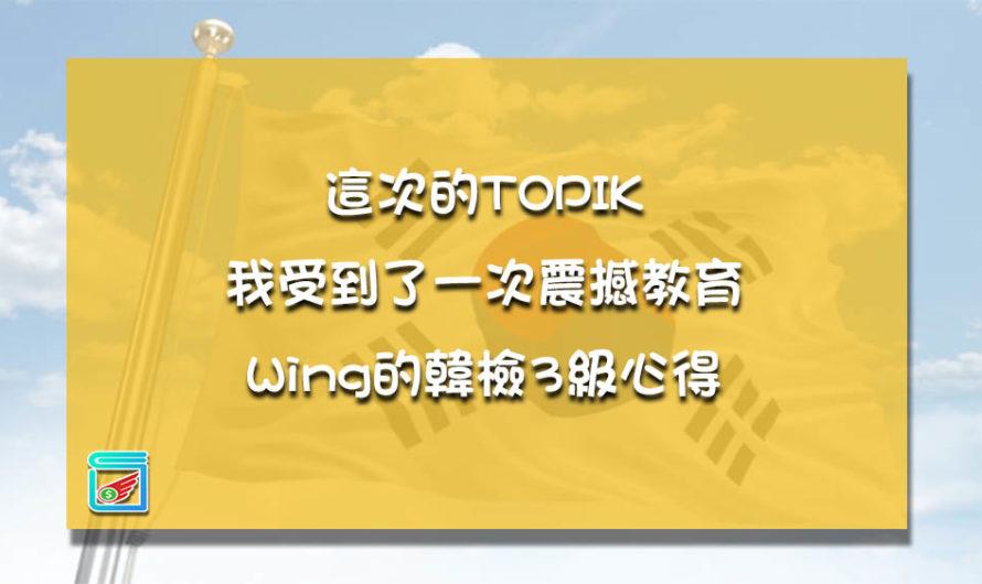 這次的TOPIK我受到了一次震撼教育,Wing的韓檢3級心得